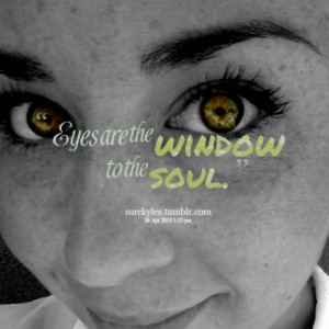 Eyes are the window to the soul.