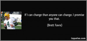 If I can change than anyone can change. I promise you that. - Brett ...