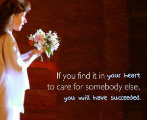 If you find it in your heart to care for somebody else, you will have ...