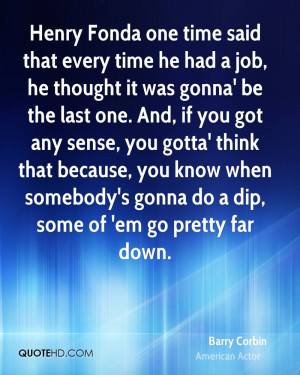 Henry Fonda one time said that every time he had a job, he thought it ...