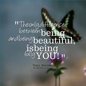 ... only difference between being and being beautiful, is being fully YOU