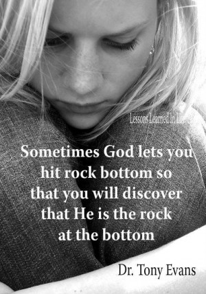 ... you hit rock bottom so that you will discover that He is the rock a