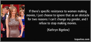 If there's specific resistance to women making movies, I just choose ...