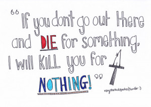 If you don't go our there and die for something, I will kill you ...