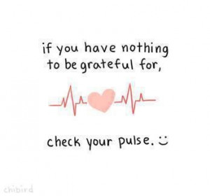 If you have nothing to be grateful for check your pulse.