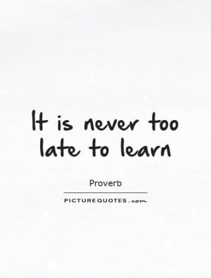 It is never too late to learn Picture Quote #1
