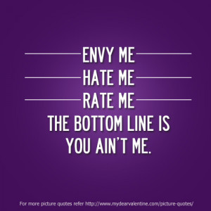 Envy me, hate me or rate me. The bottom line is you ain't me.