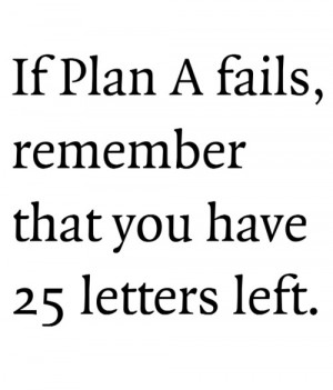 if plan a fails remember that you have 25 letters left