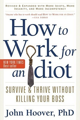 How to Work for an Idiot, Revised and Expanded with More Idiots, More ...