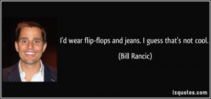 wear flip-flops and jeans. I guess that's not cool. - Bill Rancic