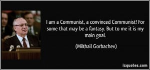 am a Communist, a convinced Communist! For some that may be a ...