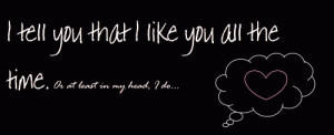 tell you I like you all the time. Or at least in my head, I do...