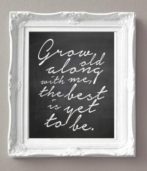 Love Quotes - Grow Old Along with Me The Best Is Yet to Be - Black and ...