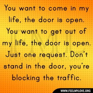 to come in my life, the door is open. You want to get out of my life ...