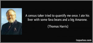 census taker tried to quantify me once. I ate his liver with some ...