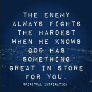 The enemy always fights the hardest when he knows God has something ...