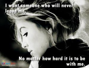 want someone who will never leave me,No matter how hard it is to be ...