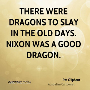 There were dragons to slay in the old days. Nixon was a good dragon.