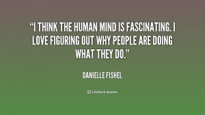 think the human mind is fascinating. I love figuring out why people ...