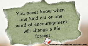 You never know when one kind act or one word of encouragement will ...