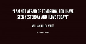 am not afraid of tomorrow, for I have seen yesterday and I love ...