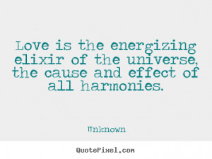 ... of the universe, the cause and effect.. Unknown greatest love quote