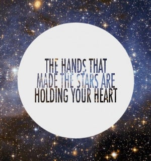 The hands that made the stars are holding your heart.