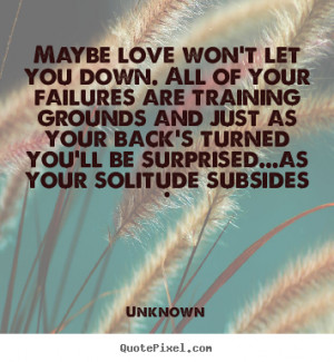 Love Quotes Maybe Won Let You Down All Your Failures Are