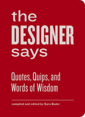 The Designer Says: The Collected Quips and Wisdom of Famous Graphic ...