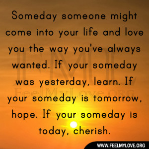 ... If your someday is tomorrow, hope. If your someday is today, cherish