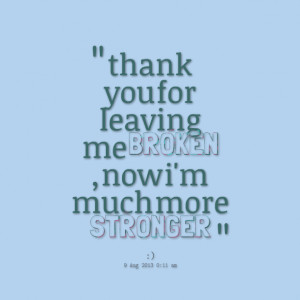 Quotes Picture: thank you for leaving me broken , now i'm much more ...