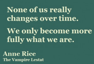 None of us really changes over time. We only become more fully what we ...