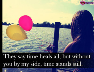 They say time heals all, but without you by my side, time stands still