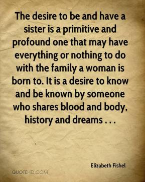 Elizabeth Fishel - The desire to be and have a sister is a primitive ...