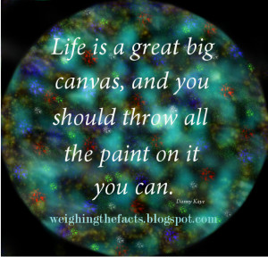 Life is a great big canvas, and you should throw all the paint on it ...