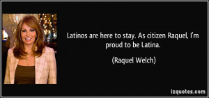 Latinos are here to stay. As citizen Raquel, I'm proud to be Latina.