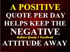 positive quote per day helps keep the negative attitude away....