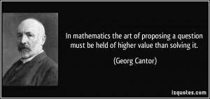 In mathematics the art of proposing a question must be held of higher ...
