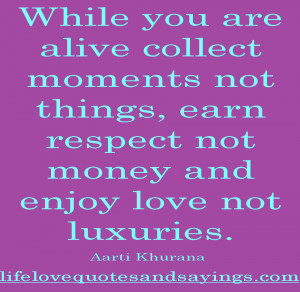 While You Are Alive Collect Moments Not Things, Earn Respect And Money ...
