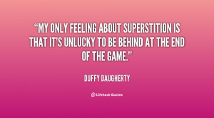 My only feeling about superstition is that it's unlucky to be behind ...