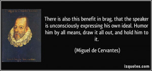 ... all means, draw it all out, and hold him to it. - Miguel de Cervantes