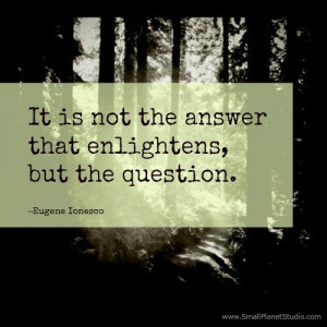 ... is not the answer that enlightens, but the question.