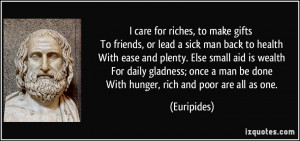 care for riches, to make gifts To friends, or lead a sick man back ...