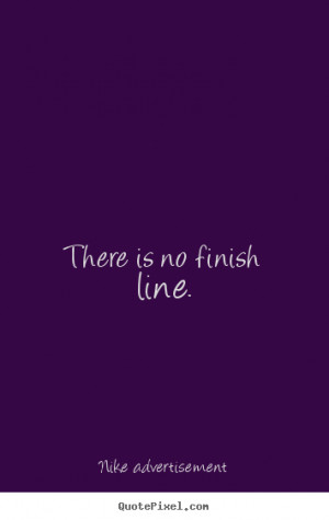 There is no finish line. Nike Advertisement greatest life quote