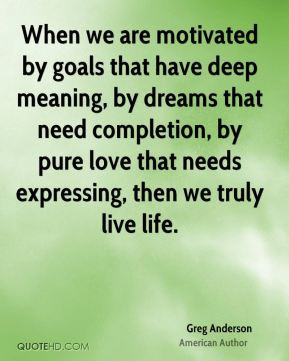 Greg Anderson - When we are motivated by goals that have deep meaning ...