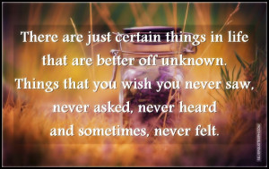 are just certain things in life that are better off unknown. Things ...