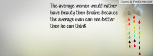 The average women would rather have beauty then brains because the ...