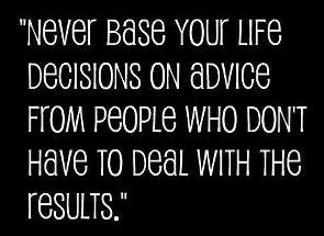 your life decisions on advice from people who don't have to deal ...
