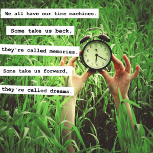 Our Time Machines. Some Take Us Back, They're Called Memories. Some ...