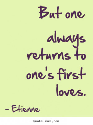 ... quotes - But one always returns to one's first loves. - Love quotes